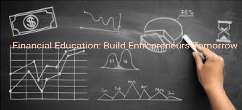 Financial Education: Build Entrepreneurs Tomorrow