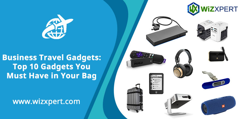 Business Travel Gadgets: Top 10 Gadgets You Must Have in Your Bag